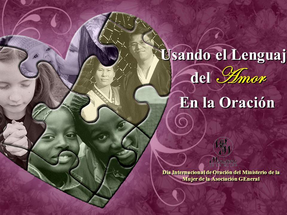 Usando el Lenguaje del Amor En la Oración Usando el Lenguaje del Amor En la Oración Día Internacional de Oración del Ministerio de la Mujer de la Asociación GEneral