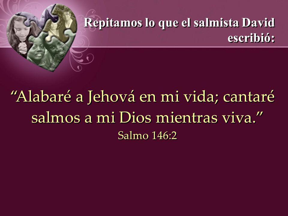 Repitamos lo que el salmista David escribió: Alabaré a Jehová en mi vida; cantaré salmos a mi Dios mientras viva. Salmo 146:2 Repitamos lo que el salm