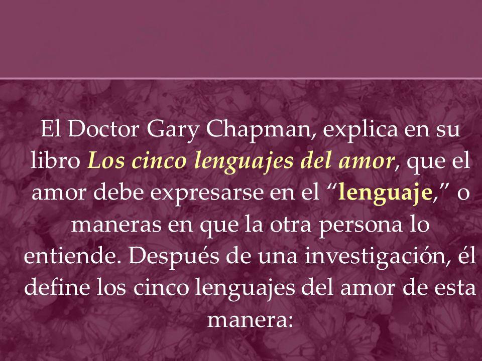 El Doctor Gary Chapman, explica en su libro Los cinco lenguajes del amor, que el amor debe expresarse en el lenguaje, o maneras en que la otra persona lo entiende.