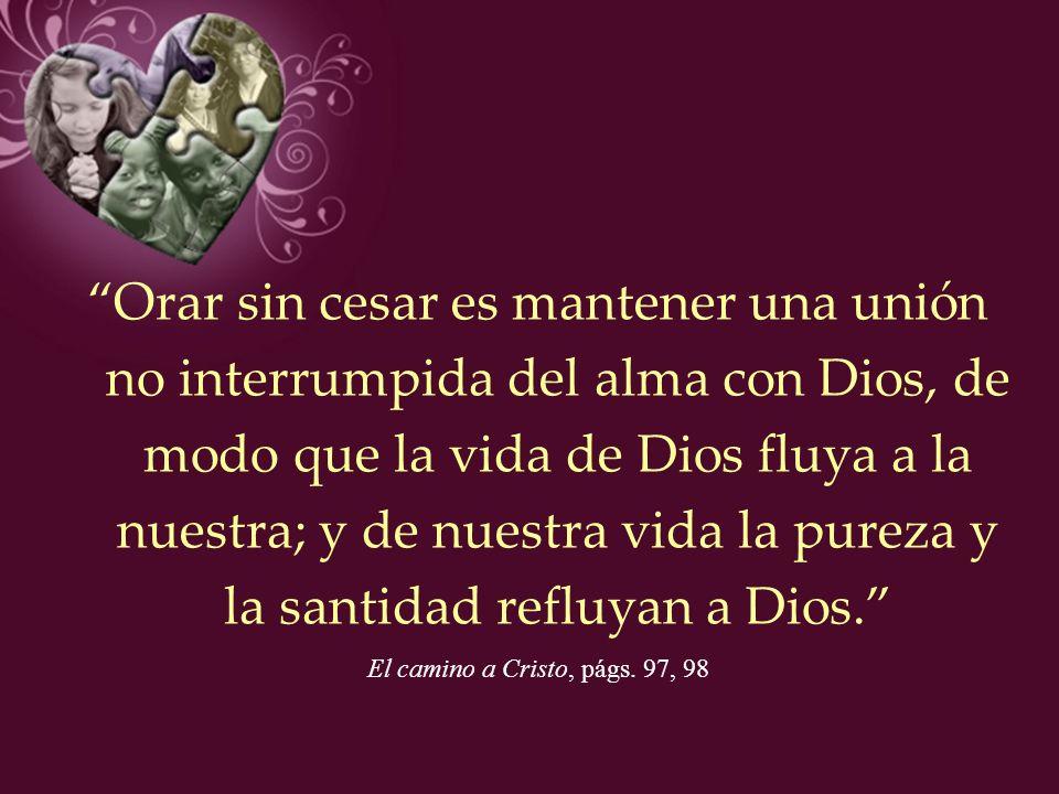 Orar sin cesar es mantener una unión no interrumpida del alma con Dios, de modo que la vida de Dios fluya a la nuestra; y de nuestra vida la pureza y la santidad refluyan a Dios.