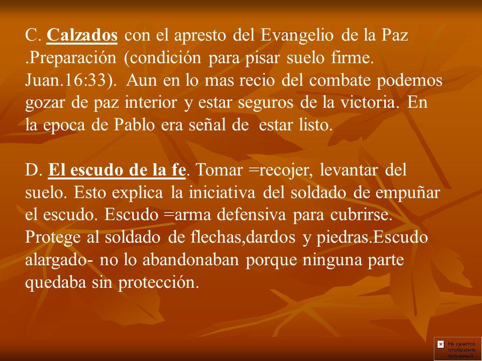 C. Calzados con el apresto del Evangelio de la Paz.Preparación (condición para pisar suelo firme. Juan.16:33). Aun en lo mas recio del combate podemos
