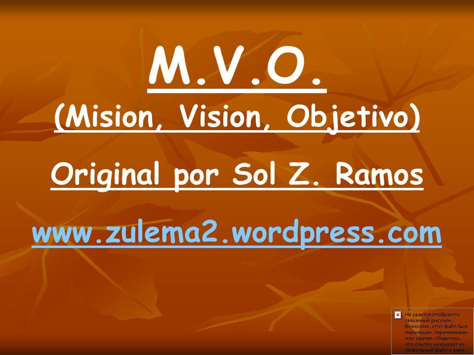 M.V.O. (Mision, Vision, Objetivo) Original por Sol Z. Ramos www.zulema2.wordpress.com