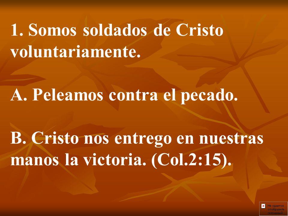 1. Somos soldados de Cristo voluntariamente. A. Peleamos contra el pecado. B. Cristo nos entrego en nuestras manos la victoria. (Col.2:15).