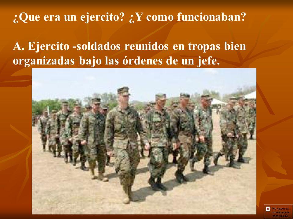 ¿Que era un ejercito? ¿Y como funcionaban? A. Ejercito -soldados reunidos en tropas bien organizadas bajo las órdenes de un jefe.