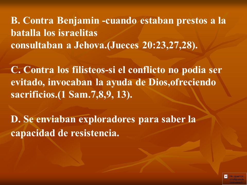 B. Contra Benjamin -cuando estaban prestos a la batalla los israelitas consultaban a Jehova.(Jueces 20:23,27,28). C. Contra los filisteos-si el confli