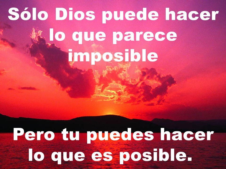 Sólo Dios puede hacer lo que parece imposible Pero tu puedes hacer lo que es posible.