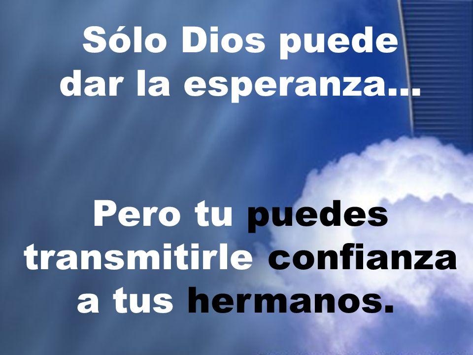 Sólo Dios puede dar la esperanza... Pero tu puedes transmitirle confianza a tus hermanos.