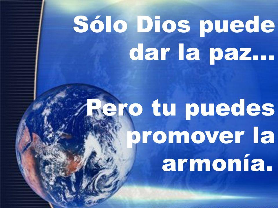 Sólo Dios puede dar la paz... Pero tu puedes promover la armonía.