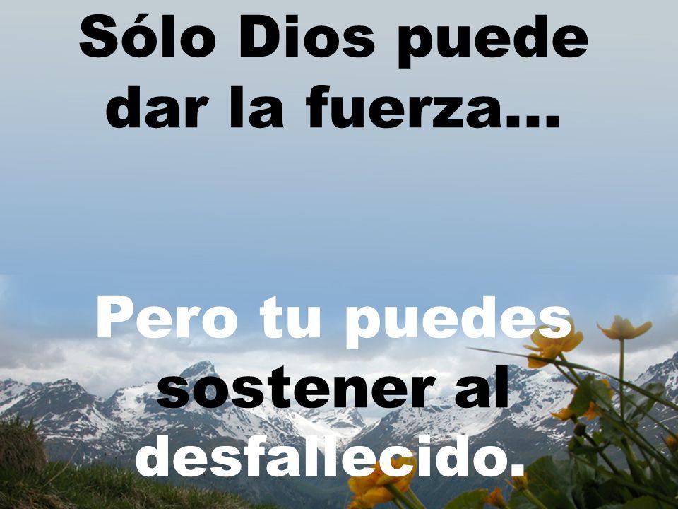 Sólo Dios puede dar la fuerza... Pero tu puedes sostener al desfallecido.