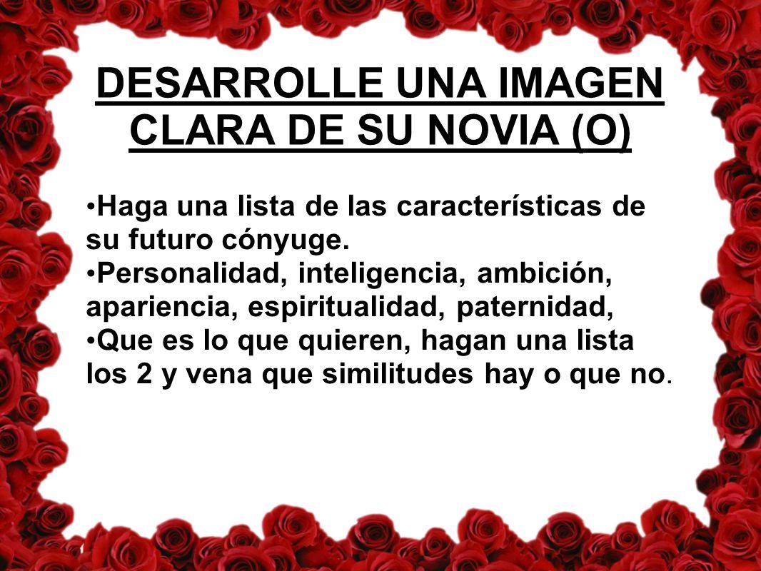 DESARROLLE UNA IMAGEN CLARA DE SU NOVIA (O) Haga una lista de las características de su futuro cónyuge.