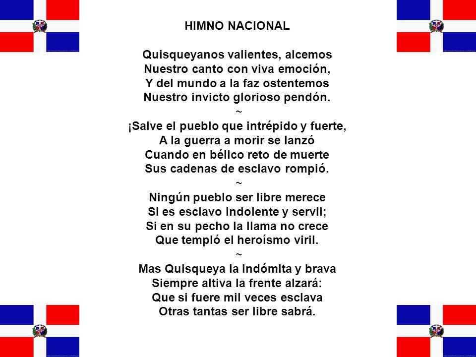 HIMNO NACIONAL Quisqueyanos valientes, alcemos Nuestro canto con viva emoción, Y del mundo a la faz ostentemos Nuestro invicto glorioso pendón. ~ ¡Sal