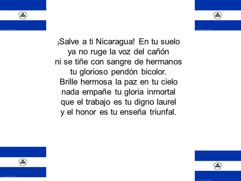 ¡ Salve a ti Nicaragua! En tu suelo ya no ruge la voz del cañón ni se tiñe con sangre de hermanos tu glorioso pendón bicolor. Brille hermosa la paz en