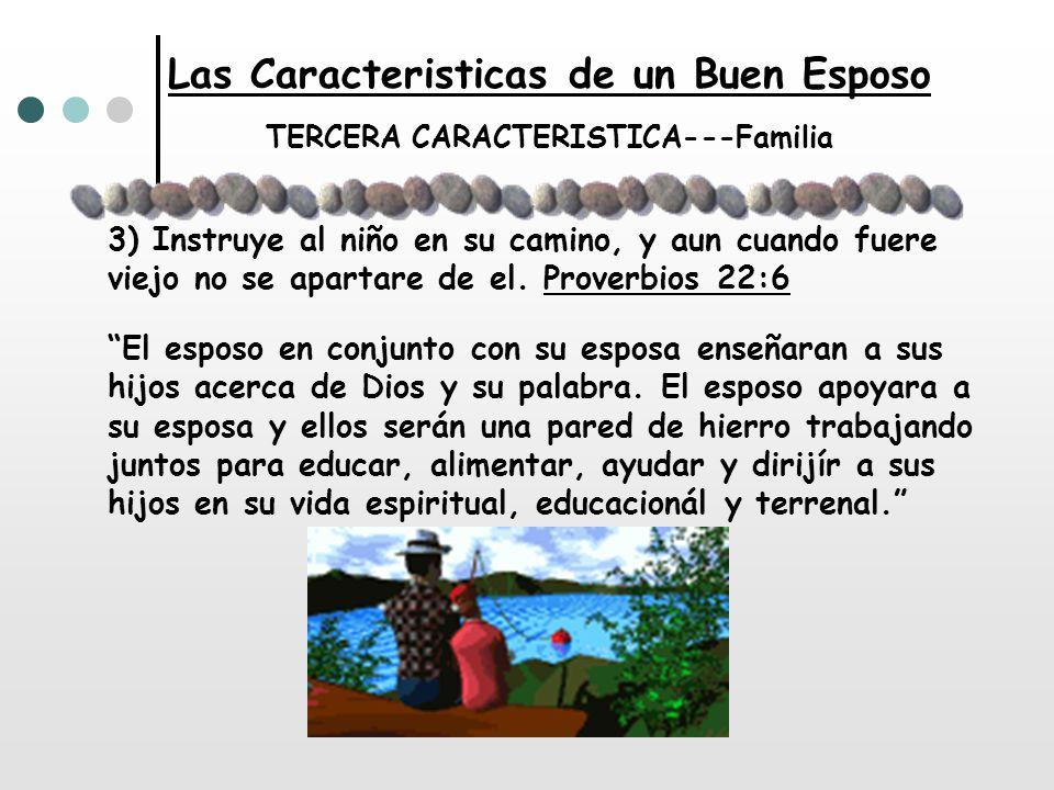 Las Caracteristicas de un Buen Esposo TERCERA CARACTERISTICA---Familia 3) Instruye al niño en su camino, y aun cuando fuere viejo no se apartare de el
