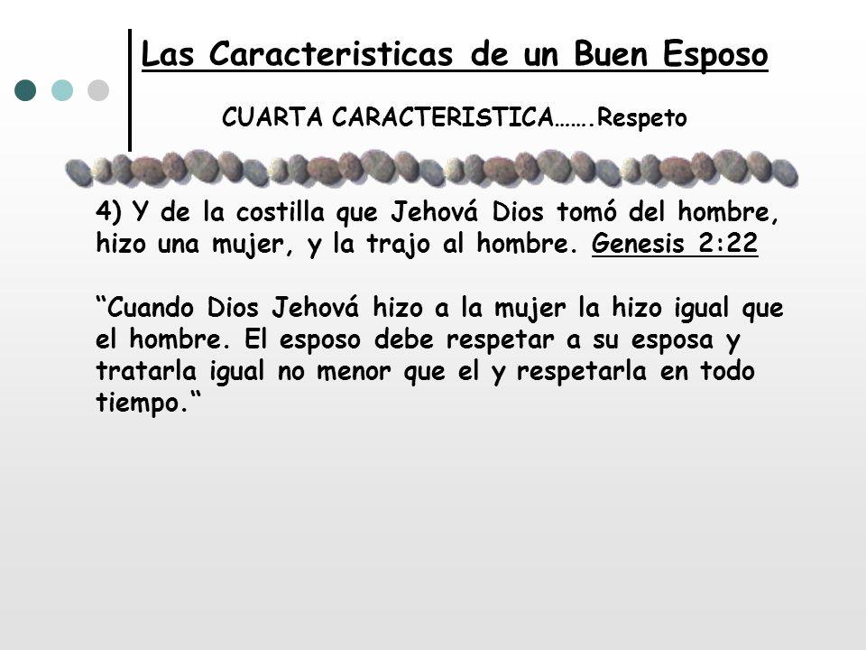 Las Caracteristicas de un Buen Esposo CUARTA CARACTERISTICA…….Respeto 4) Y de la costilla que Jehová Dios tomó del hombre, hizo una mujer, y la trajo