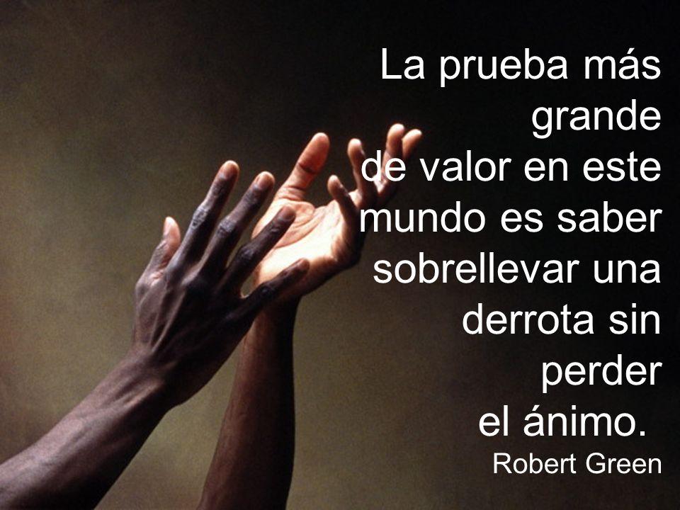 La prueba más grande de valor en este mundo es saber sobrellevar una derrota sin perder el ánimo. Robert Green