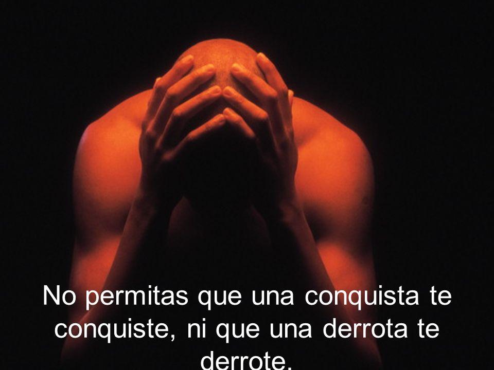 No permitas que una conquista te conquiste, ni que una derrota te derrote.