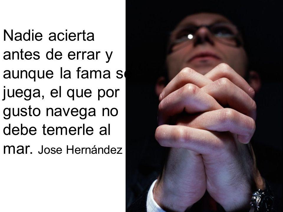 Nadie acierta antes de errar y aunque la fama se juega, el que por gusto navega no debe temerle al mar. Jose Hernández