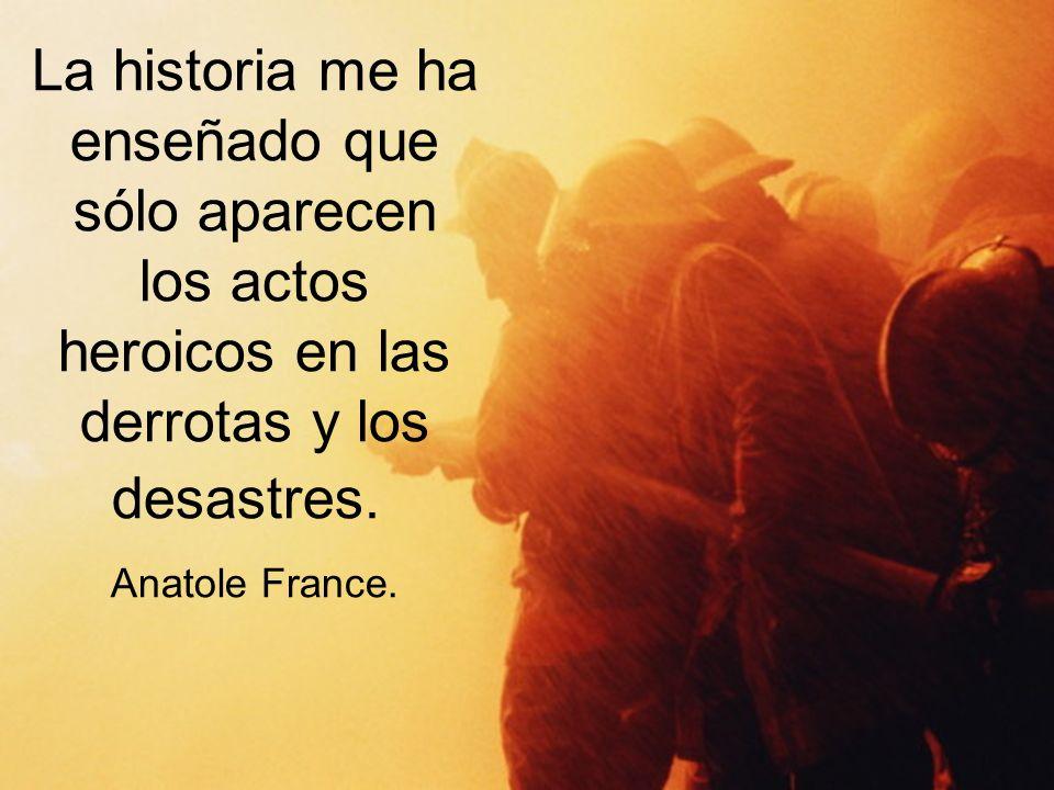 La historia me ha enseñado que sólo aparecen los actos heroicos en las derrotas y los desastres. Anatole France.