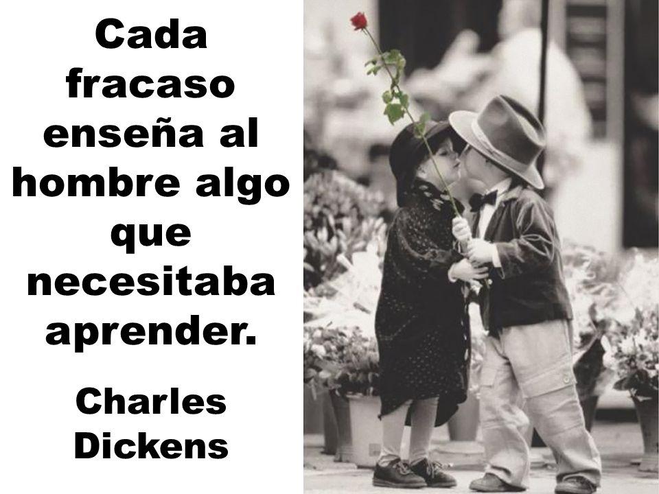 Cada fracaso enseña al hombre algo que necesitaba aprender. Charles Dickens