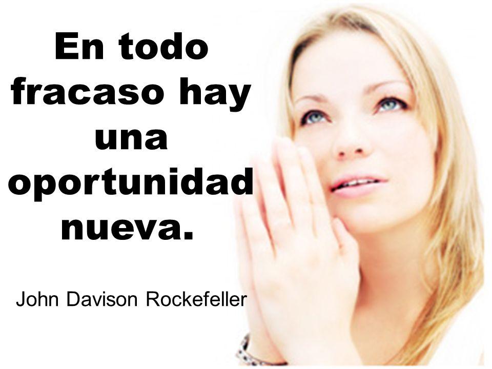 En todo fracaso hay una oportunidad nueva. John Davison Rockefeller