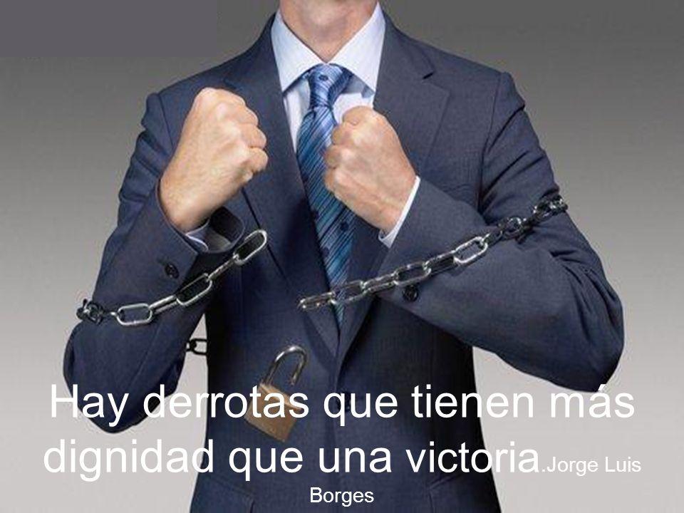 Hay derrotas que tienen más dignidad que una victoria.Jorge Luis Borges