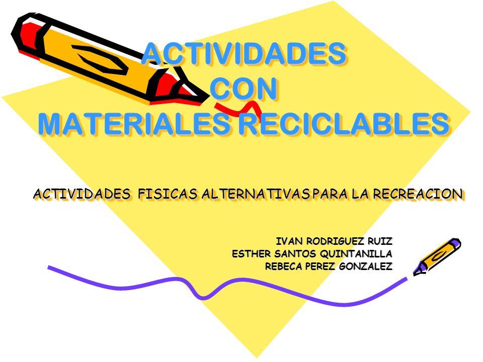 ACTIVIDADES CON MATERIALES RECICLABLES ACTIVIDADES FISICAS ALTERNATIVAS PARA LA RECREACION IVAN RODRIGUEZ RUIZ ESTHER SANTOS QUINTANILLA REBECA PEREZ GONZALEZ