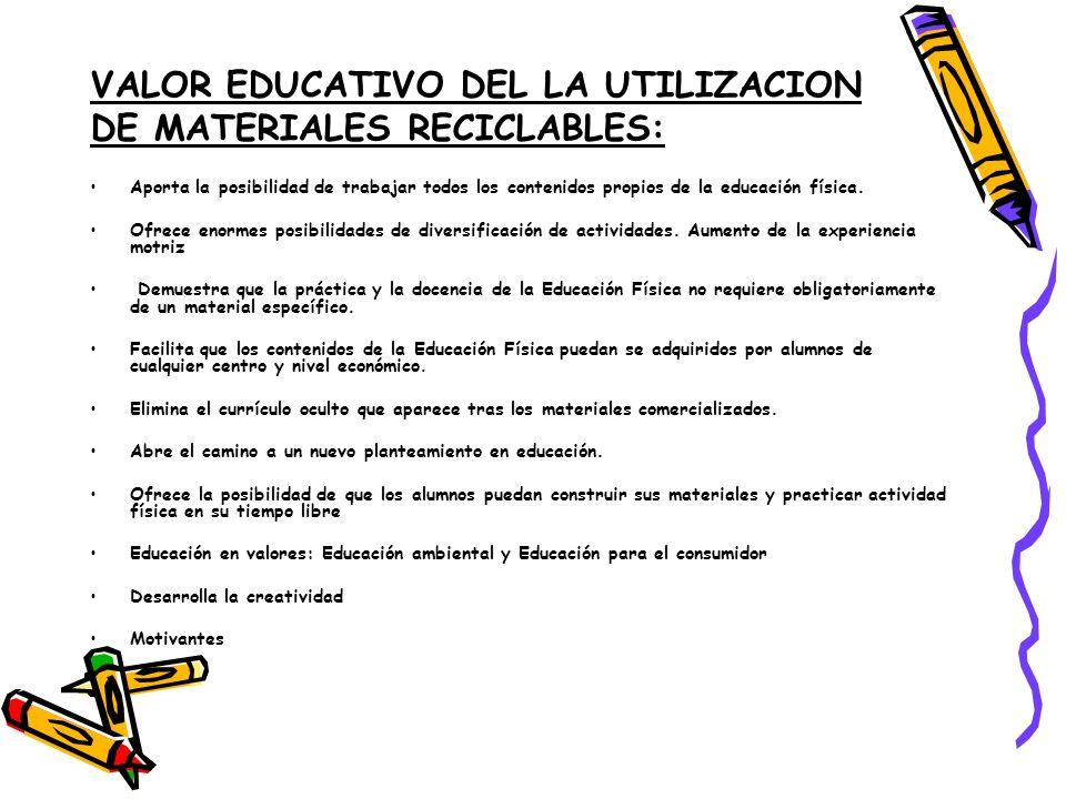 VALOR EDUCATIVO DEL LA UTILIZACION DE MATERIALES RECICLABLES: Aporta la posibilidad de trabajar todos los contenidos propios de la educación física.