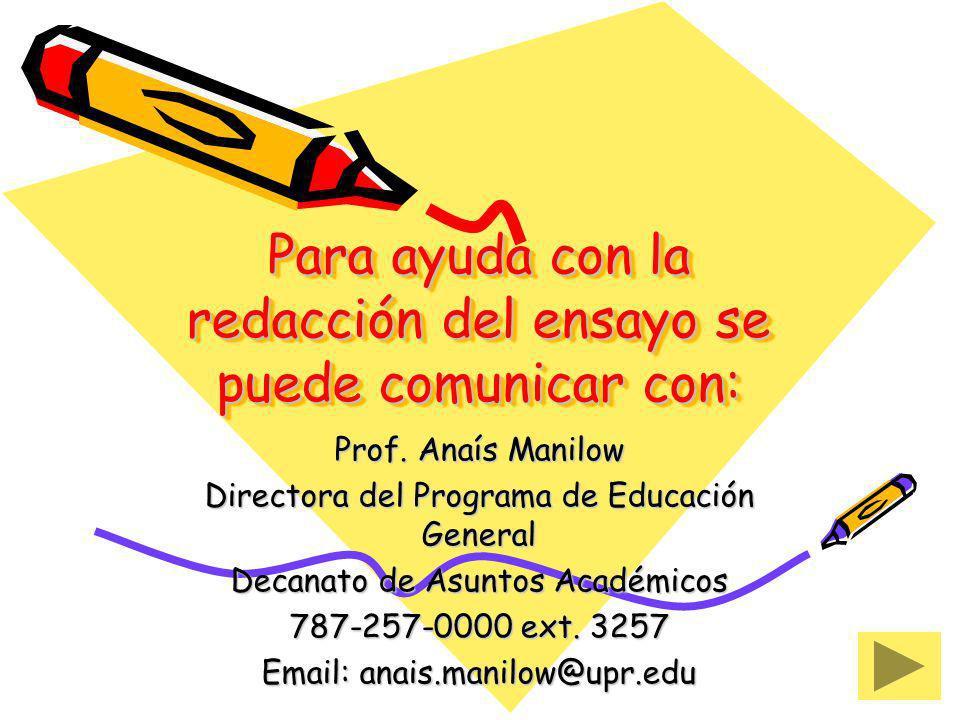 Para ayuda con la redacción del ensayo se puede comunicar con: Prof. Anaís Manilow Directora del Programa de Educación General Decanato de Asuntos Aca