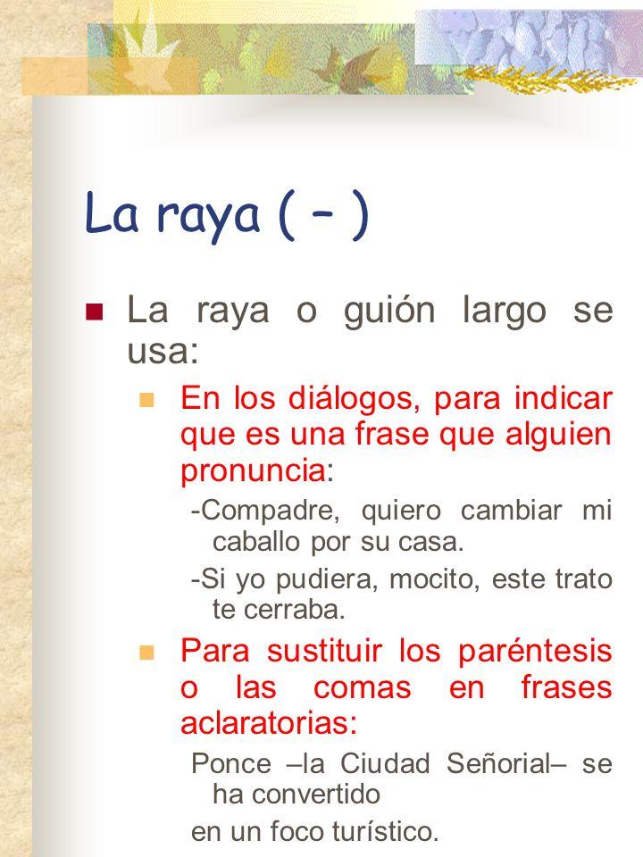 La raya ( – ) La raya o guión largo se usa: En los diálogos, para indicar que es una frase que alguien pronuncia: -Compadre, quiero cambiar mi caballo por su casa.