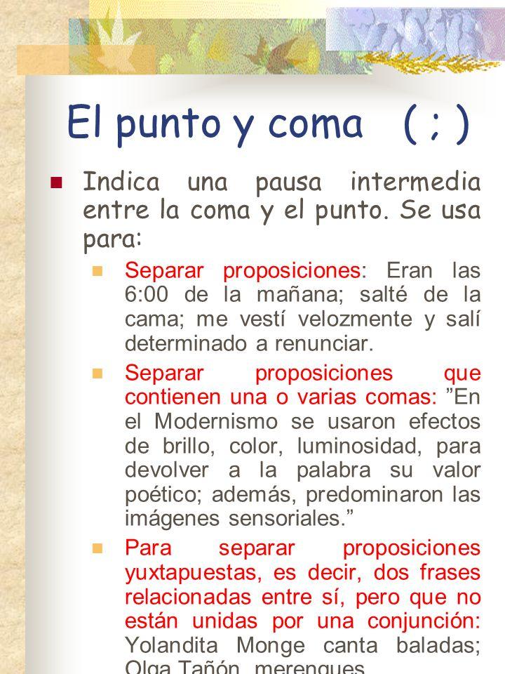 El punto y coma( ; ) Indica una pausa intermedia entre la coma y el punto.