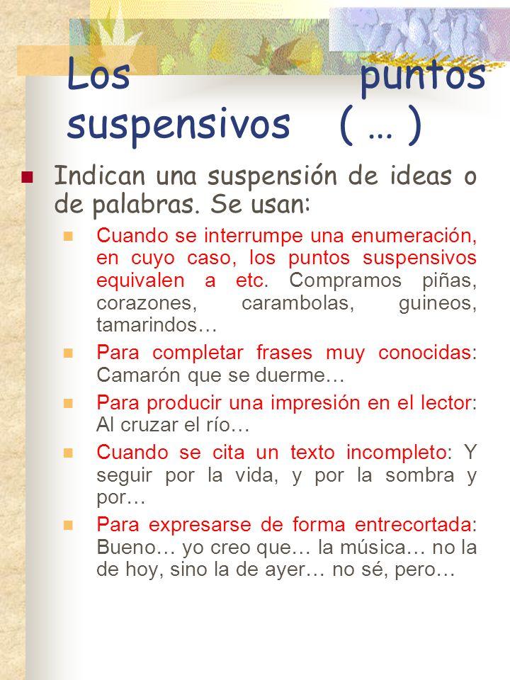 Los puntos suspensivos( … ) Indican una suspensión de ideas o de palabras.