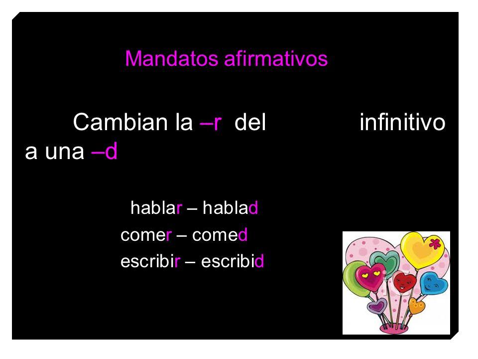 Mandatos afirmativos Cambian la –r del infinitivo a una –d hablar – hablad comer – comed escribir – escribid