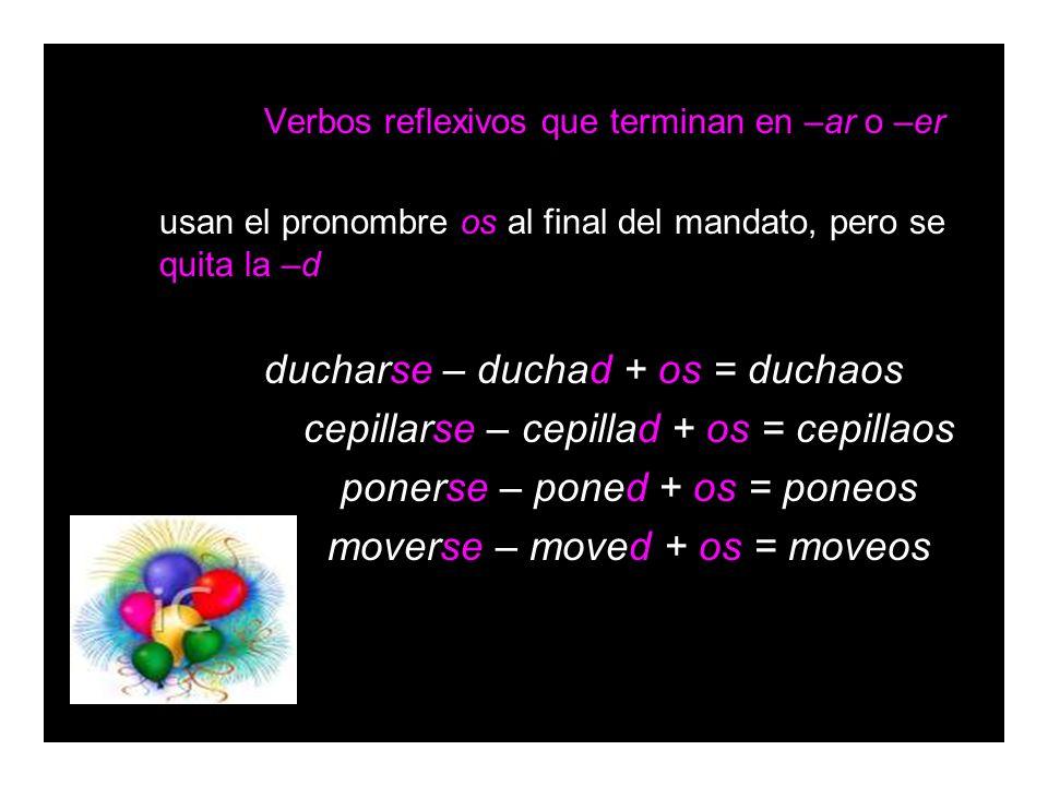 Verbos reflexivos que terminan en –ar o –er usan el pronombre os al final del mandato, pero se quita la –d ducharse – duchad + os = duchaos cepillarse