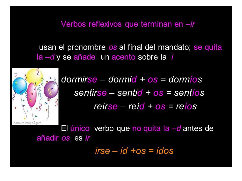 Verbos reflexivos que terminan en –ir usan el pronombre os al final del mandato; se quita la –d y se añade un acento sobre la i dormirse – dormid + os