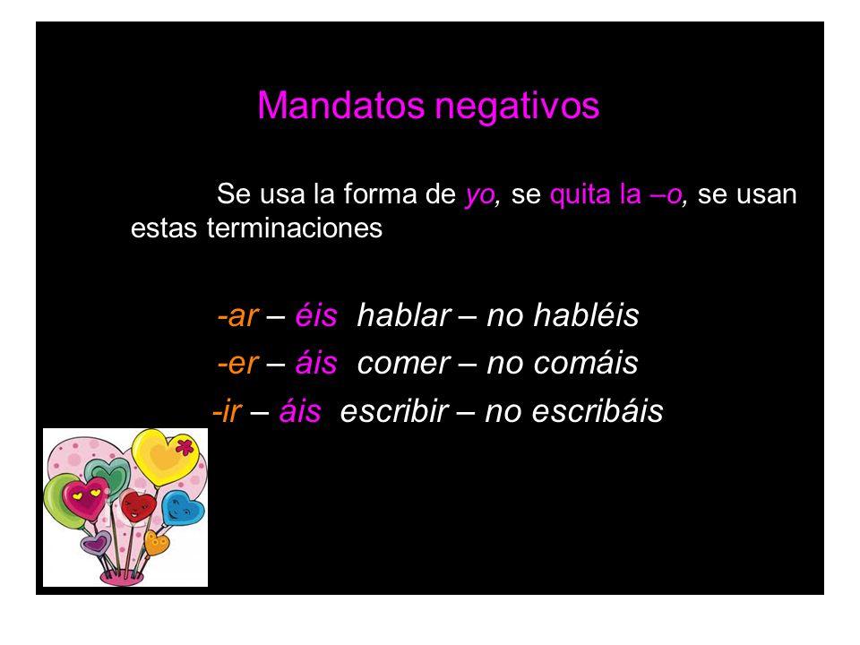 Mandatos negativos Se usa la forma de yo, se quita la –o, se usan estas terminaciones -ar – éis hablar – no habléis -er – áis comer – no comáis -ir –
