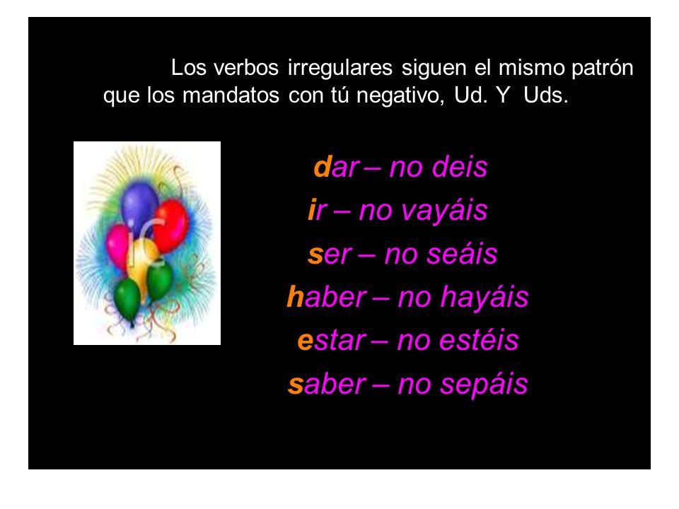 Los verbos irregulares siguen el mismo patrón que los mandatos con tú negativo, Ud. Y Uds. dar – no deis ir – no vayáis ser – no seáis haber – no hayá