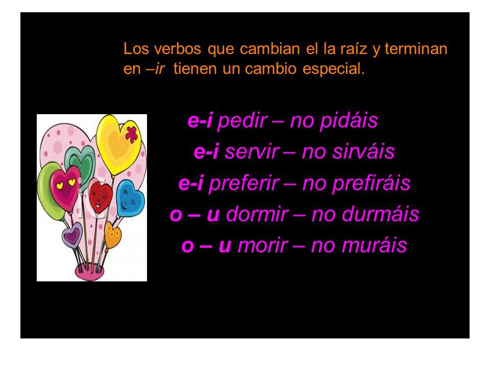 Los verbos que cambian el la raíz y terminan en –ir tienen un cambio especial. e-i pedir – no pidáis e-i servir – no sirváis e-i preferir – no prefirá