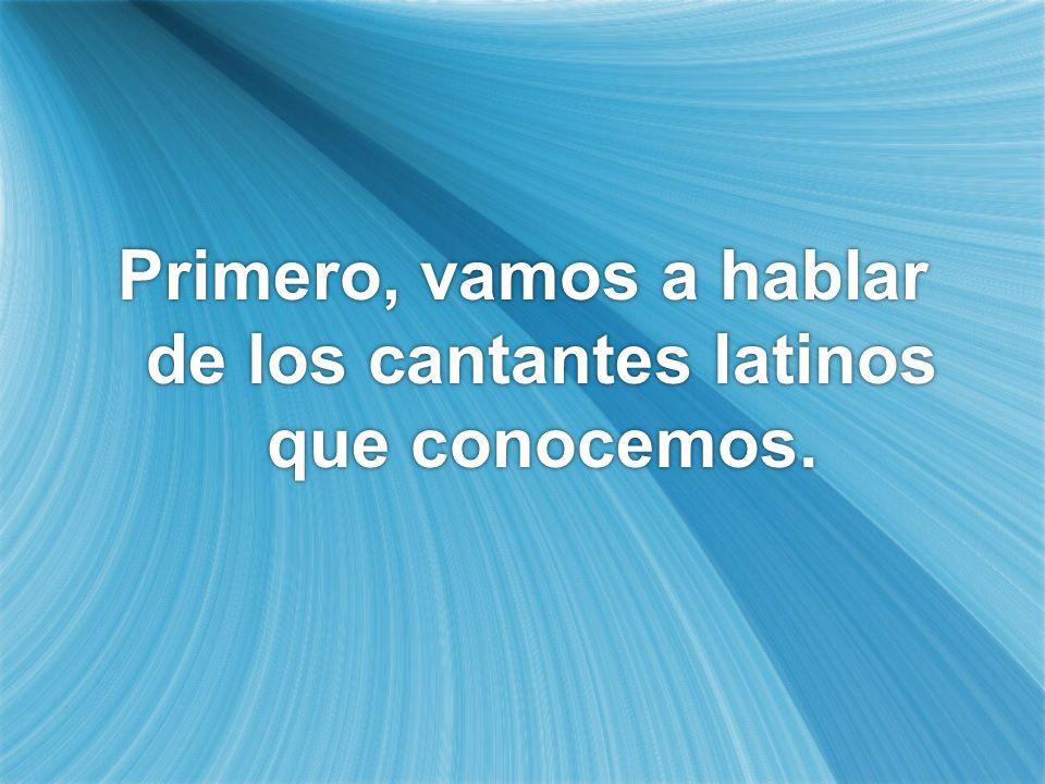 Primero, vamos a hablar de los cantantes latinos que conocemos.