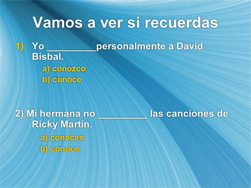 Vamos a ver si recuerdas Yo _________personalmente a David Bisbal. a) conozco b) conoce 2) Mi hermana no _________ las canciones de Ricky Martin. a) c