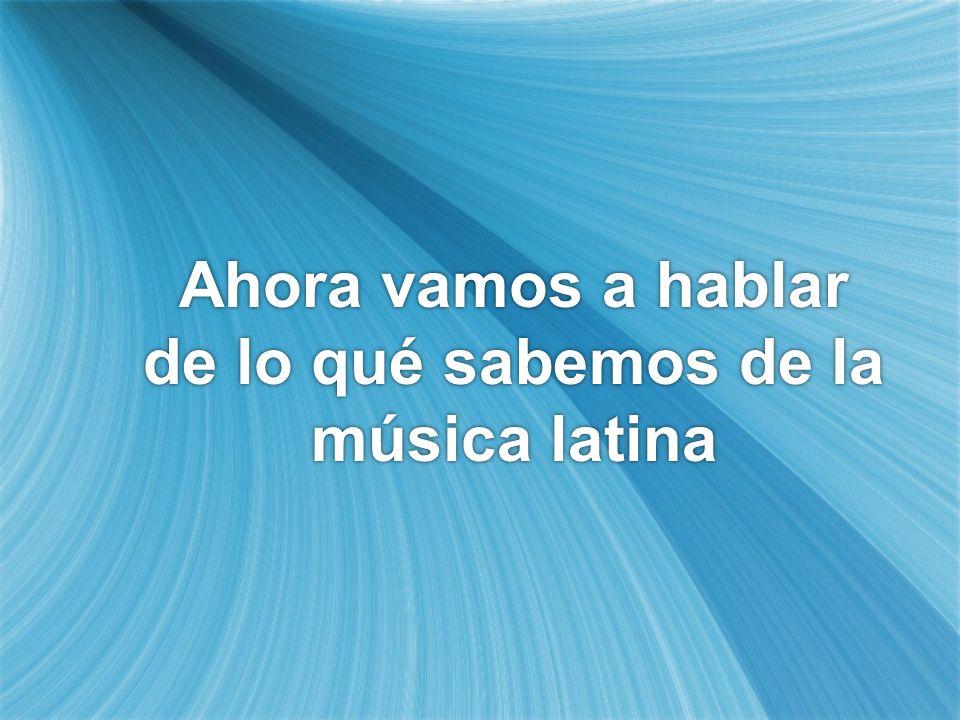 Ahora vamos a hablar de lo qué sabemos de la música latina