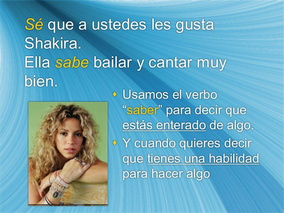 Sé que a ustedes les gusta Shakira. Ella sabe bailar y cantar muy bien. Usamos el verbosaber para decir que estás enterado de algo. Y cuando quieres d