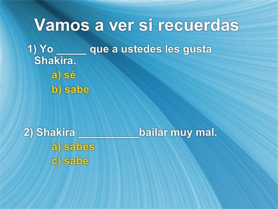 Vamos a ver si recuerdas 1) Yo _____ que a ustedes les gusta Shakira. a) sé b) sabe 2) Shakira __________bailar muy mal. a) sabes c) sabe 1) Yo _____