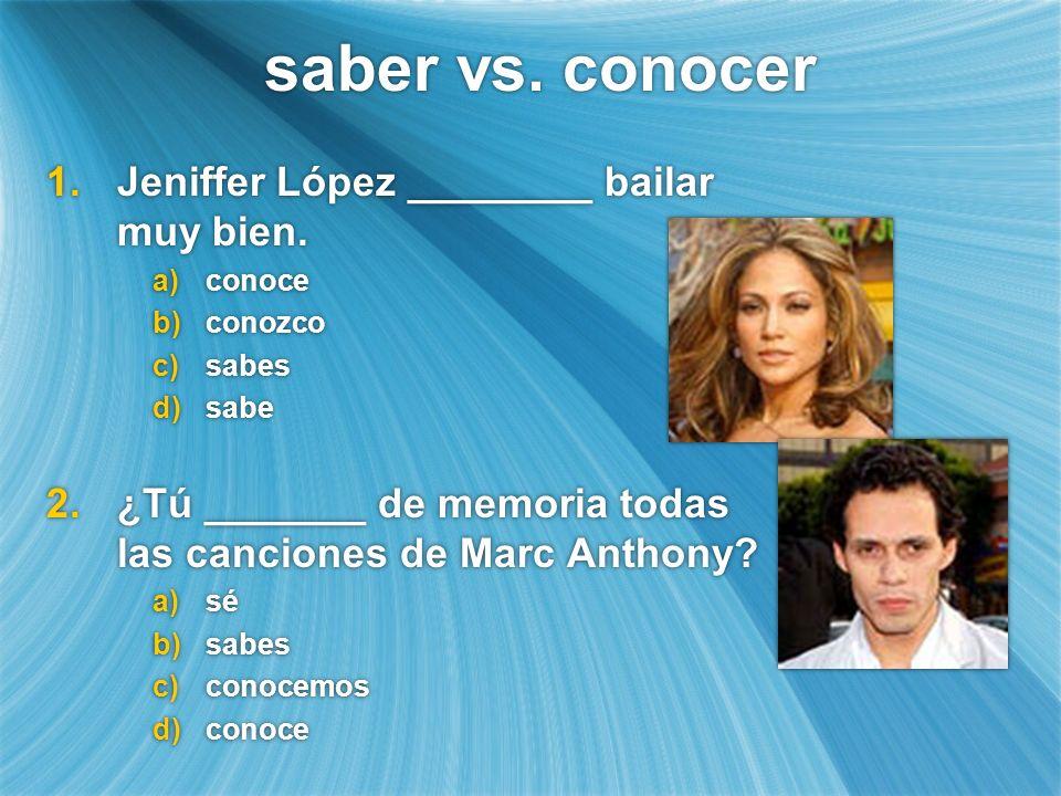 saber vs. conocer 1.Jeniffer López ________ bailar muy bien. a)conoce b)conozco c)sabes d)sabe 2.¿Tú _______ de memoria todas las canciones de Marc An