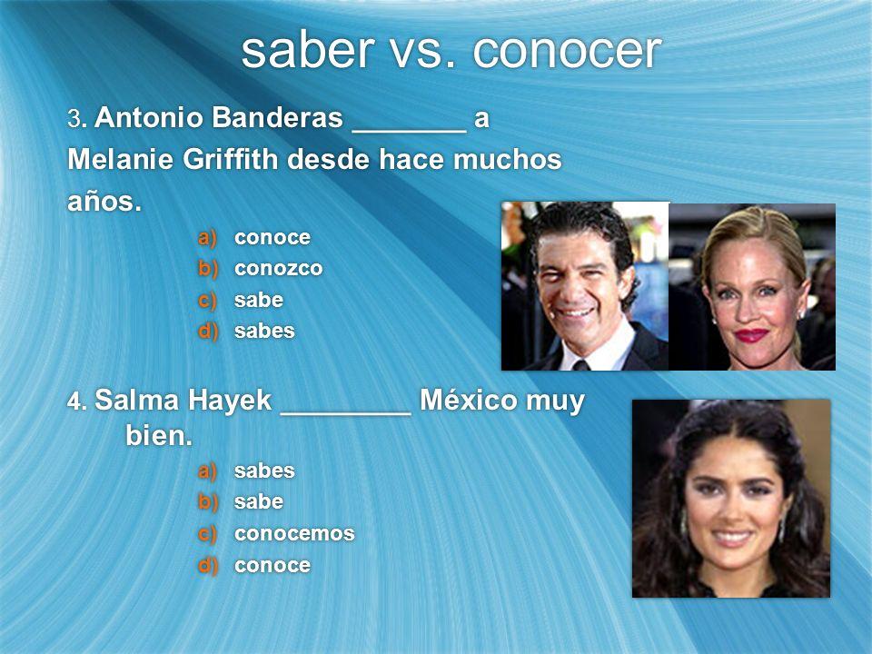 saber vs. conocer 3. Antonio Banderas _______ a Melanie Griffith desde hace muchos años. a)conoce b)conozco c)sabe d)sabes 4. Salma Hayek ________ Méx