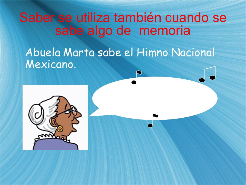 Saber se utiliza también cuando se sabe algo de memoria Abuela Marta sabe el Himno Nacional Mexicano. ¡Mexicanos, al grito de guerra... !