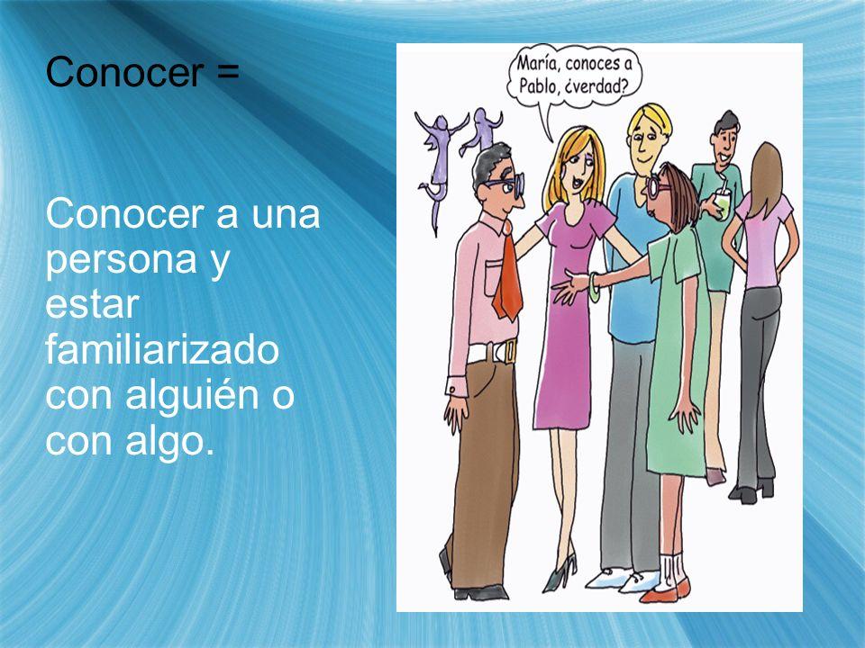 Conocer = Conocer a una persona y estar familiarizado con alguién o con algo.