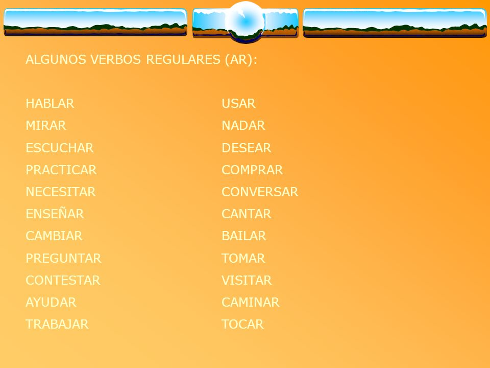 ALGUNOS VERBOS REGULARES (AR): HABLAR USAR MIRARNADAR ESCUCHAR DESEAR PRACTICAR COMPRAR NECESITAR CONVERSAR ENSEÑAR CANTAR CAMBIAR BAILAR PREGUNTAR TO