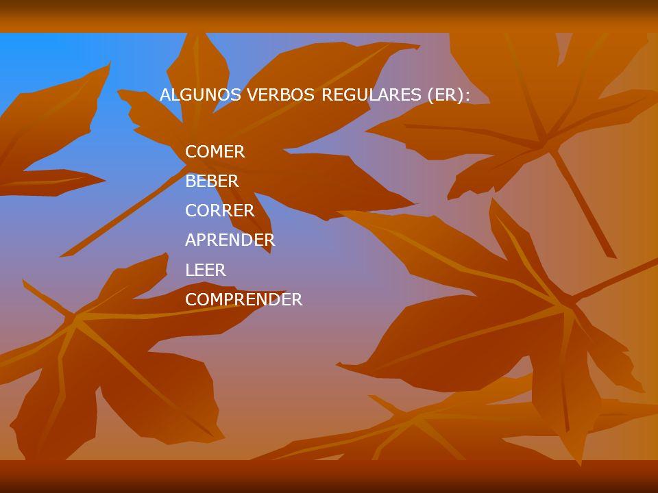 ALGUNOS VERBOS REGULARES (ER): COMER BEBER CORRER APRENDER LEER COMPRENDER