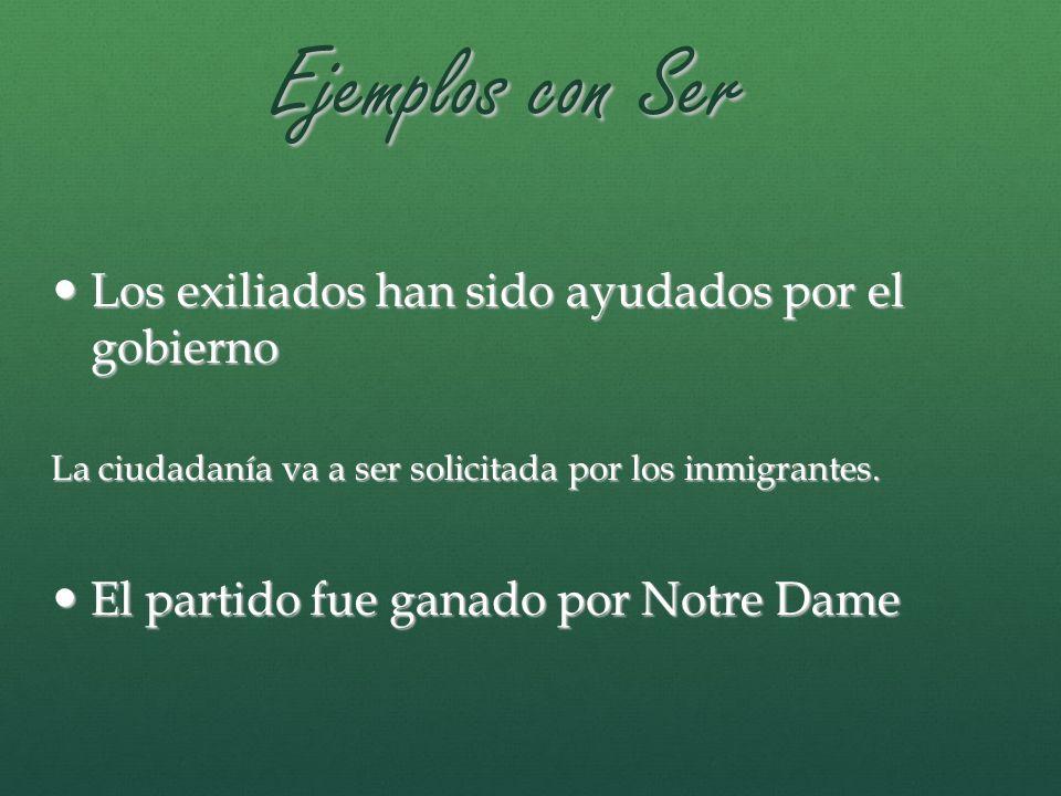 Ejemplos con Ser Los exiliados han sido ayudados por el gobierno Los exiliados han sido ayudados por el gobierno La ciudadanía va a ser solicitada por