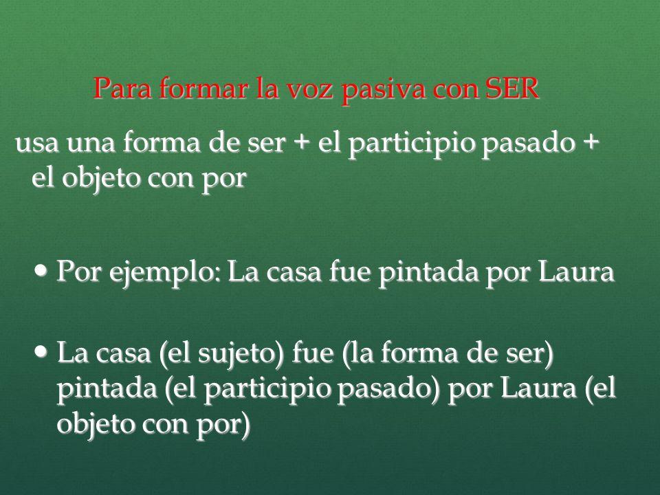 Para formar la voz pasiva con SER usa una forma de ser + el participio pasado + el objeto con por usa una forma de ser + el participio pasado + el obj